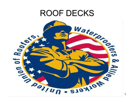ROOF DECKS Information taken from UURWAW's training manuals, NRCA's Roofing & Waterproofing Manual 5th Edition, and Johns Manville web site. Materials: