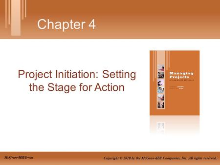 Project Initiation: Setting the Stage for Action Chapter 4 Copyright © 2010 by the McGraw-Hill Companies, Inc. All rights reserved. McGraw-Hill/Irwin.
