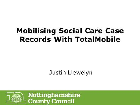 Mobilising Social Care Case Records With TotalMobile Justin Llewelyn.