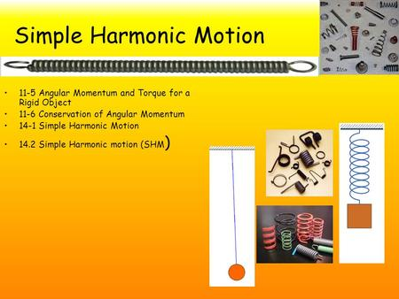 Simple Harmonic Motion 11-5 Angular Momentum and Torque for a Rigid Object 11-6 Conservation of Angular Momentum 14-1 Simple Harmonic Motion 14.2 Simple.
