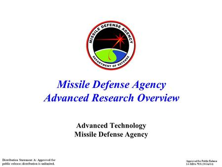 1 Missile Defense Agency Advanced Research Overview Advanced Technology Missile Defense Agency Distribution Statement A: Approved for public release; distribution.