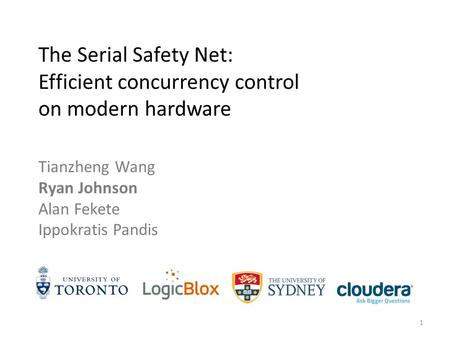 Tianzheng Wang Ryan Johnson Alan Fekete Ippokratis Pandis The Serial Safety Net: Efficient concurrency control on modern hardware 1.
