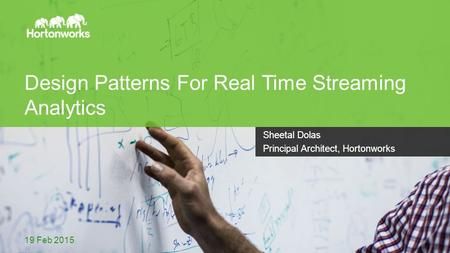 Page 1 © Hortonworks Inc. 2011 – 2014. All Rights Reserved Design Patterns For Real Time Streaming Analytics 19 Feb 2015 Sheetal Dolas Principal Architect,
