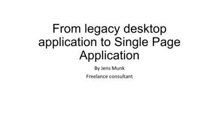 From legacy desktop application to Single Page Application By Jens Munk Freelance consultant.