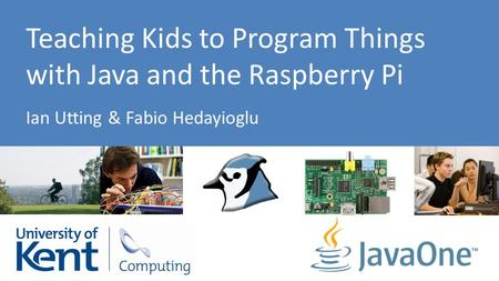 Teaching Kids to Program Things with Java and the Raspberry Pi Ian Utting & Fabio Hedayioglu.