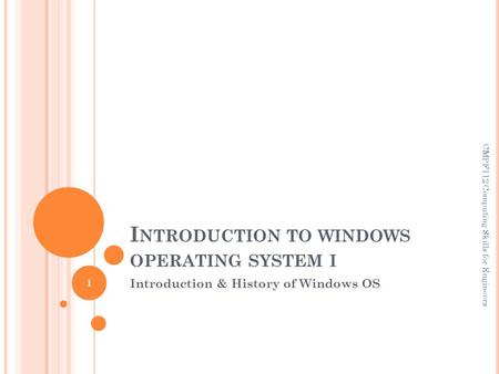 I NTRODUCTION TO WINDOWS OPERATING SYSTEM I Introduction & History of Windows OS CMPF112 Computing Skills for Engineers 1.