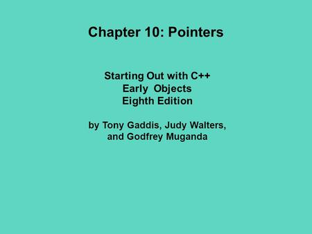 Starting Out with C++ Early Objects Eighth Edition by Tony Gaddis, Judy Walters, and Godfrey Muganda Chapter 10: Pointers.