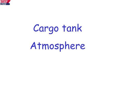 Cargo tank Atmosphere. A tank is an enclosed space which is sealed and may not have any ventilation. As a result, there is a accumulation of gases which.