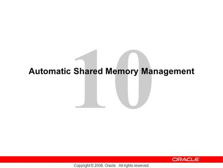 10 Copyright © 2006, Oracle. All rights reserved. Automatic Shared Memory Management.