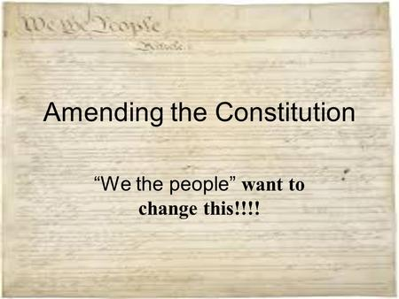"Amending the Constitution ""We the people"" want to change this!!!!"