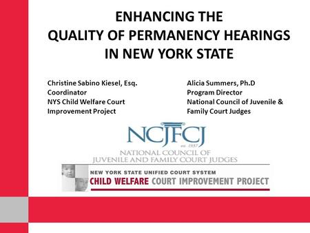 ENHANCING THE QUALITY OF PERMANENCY HEARINGS IN NEW YORK STATE Christine Sabino Kiesel, Esq.Alicia Summers, Ph.D CoordinatorProgram Director NYS Child.