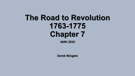 The Road to Revolution 1763-1775 Chapter 7 AMH 2010 Derek Wingate.