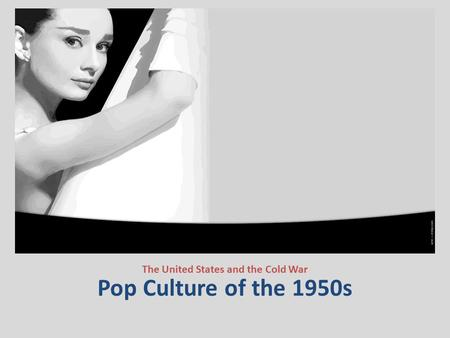 Pop Culture of the 1950s The United States and the Cold War.