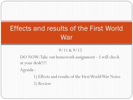 9/11 & 9/12 DO NOW: Take out homework assignment – I will check at your desk!!!! Agenda : 1) Effects and results of the First World War Notes 2) Review.