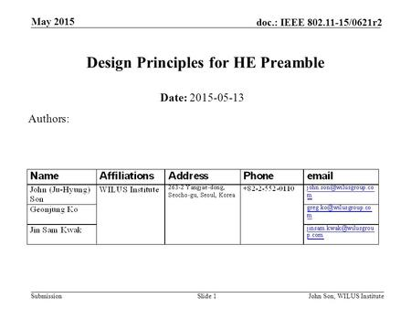 Submission doc.: IEEE 802.11-15/0621r2 May 2015 John Son, WILUS InstituteSlide 1 Design Principles for HE Preamble Date: 2015-05-13 Authors: