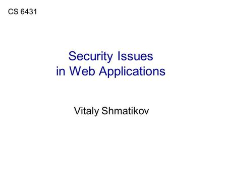 Security Issues in Web Applications Vitaly Shmatikov CS 6431.