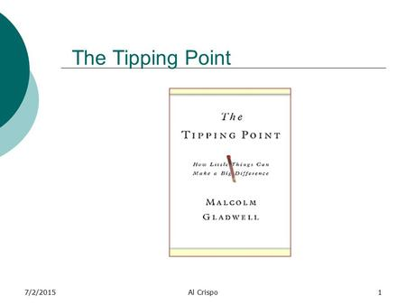 7/2/2015Al Crispo1 The Tipping Point. 7/2/2015Al Crispo2 Three Rules of The Tipping Point 1. The Law of the Few 2. The Stickiness Factor 3. The Power.