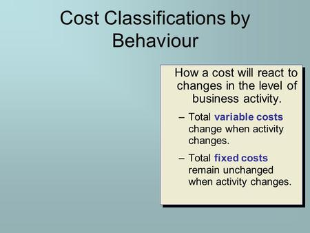 Cost Classifications by Behaviour How a cost will react to changes in the level of business activity. –Total variable costs change when activity changes.
