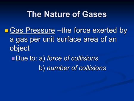 The Nature of Gases Gas Pressure –the force exerted by a gas per unit surface area of an object Due to: a) force of collisions b) number of collisions.