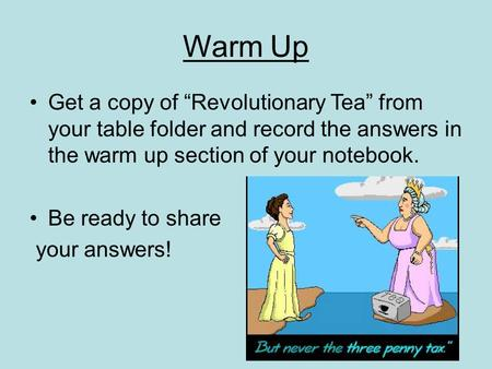 "Warm Up Get a copy of ""Revolutionary Tea"" from your table folder and record the answers in the warm up section of your notebook. Be ready to share your."