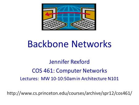 Backbone Networks Jennifer Rexford COS 461: Computer Networks Lectures: MW 10-10:50am in Architecture N101