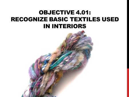 OBJECTIVE 4.01: RECOGNIZE BASIC TEXTILES USED IN INTERIORS.