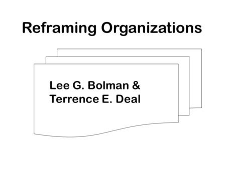 Reframing Organizations Lee G. Bolman & Terrence E. Deal.