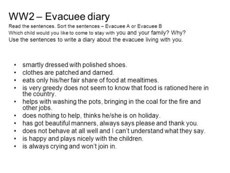 WW2 – Evacuee diary Read the sentences. Sort the sentences – Evacuee A or Evacuee B Which child would you like to come to stay with you and your family?