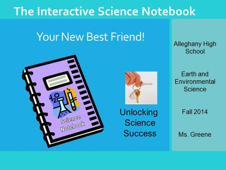 Your New Best Friend! The Interactive Science Notebook Unlocking Science Success Alleghany High School Earth and Environmental Science Fall 2014 Ms. Greene.