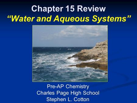 "Chapter 15 Review ""Water and Aqueous Systems"" Pre-AP Chemistry Charles Page High School Stephen L. Cotton."