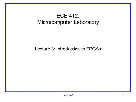 Lecture 3 1 ECE 412: Microcomputer Laboratory Lecture 3: Introduction to FPGAs.