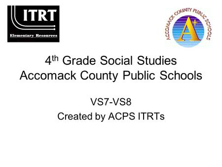 4 th Grade Social Studies Accomack County Public Schools VS7-VS8 Created by ACPS ITRTs.