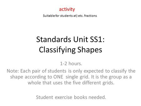 Standards Unit SS1: Classifying Shapes 1-2 hours. Note: Each pair of students is only expected to classify the shape according to ONE single grid. It is.