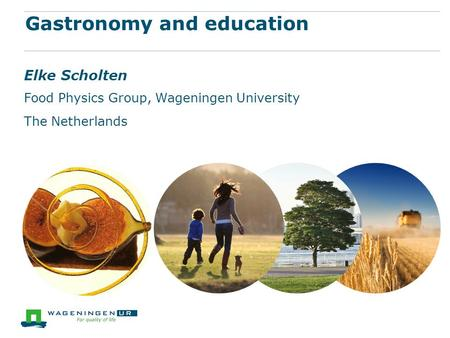 Gastronomy and education Elke Scholten Food Physics Group, Wageningen University The Netherlands.