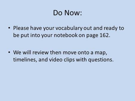 Do Now: Please have your vocabulary out and ready to be put into your notebook on page 162. We will review then move onto a map, timelines, and video.