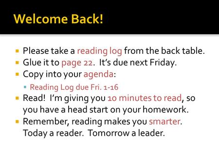  Please take a reading log from the back table.  Glue it to page 22. It's due next Friday.  Copy into your agenda:  Reading Log due Fri. 1-16  Read!