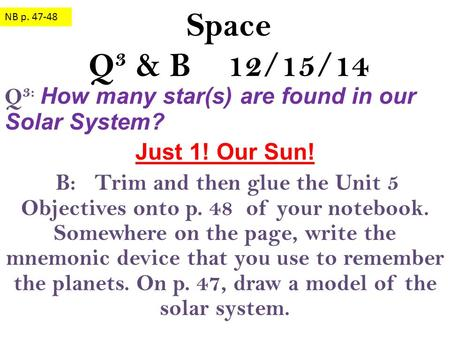 Space Q 3 & B 12/15/14 Q 3: How many star(s) are found in our Solar System? Just 1! Our Sun! B: Trim and then glue the Unit 5 Objectives onto p. 48 of.