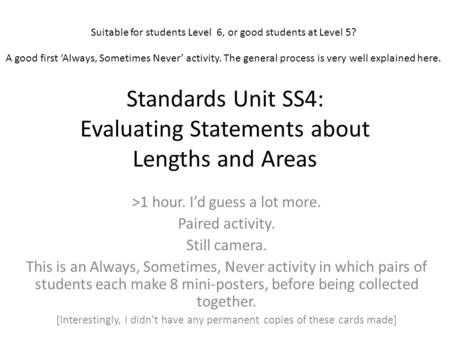 Standards Unit SS4: Evaluating Statements about Lengths and Areas >1 hour. I'd guess a lot more. Paired activity. Still camera. This is an Always, Sometimes,