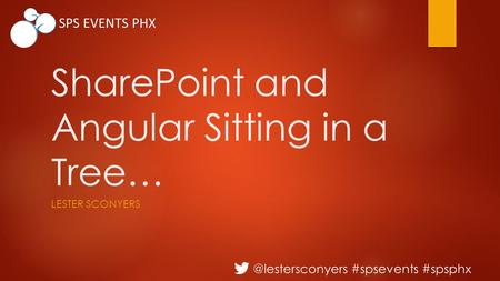 @lestersconyers #spsevents #spsphx SPS EVENTS PHX SharePoint and Angular Sitting in a Tree… LESTER SCONYERS.