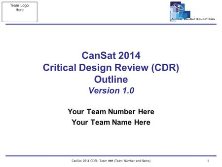 Team Logo Here CanSat 2014 CDR: Team ### (Team Number and Name)1 CanSat 2014 Critical Design Review (CDR) Outline Version 1.0 Your Team Number Here Your.
