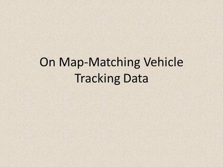 On Map-Matching Vehicle Tracking Data. Outline Authors Errors in the data Incremental MM Algorithm Global MM Algorithm Quality Measures Performance Conclusion.