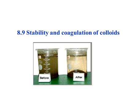 8.9 Stability and coagulation of colloids. 1) Stability of colloids Colloids, a dispersion system with high specific area and thus high interfacial specific.