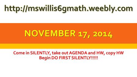 NOVEMBER 17, 2014 Come in SILENTLY, take out AGENDA and HW, copy HW Begin DO FIRST SILENTLY!!!!!