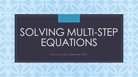 C SOLVING MULTI-STEP EQUATIONS Common Core Objective 8.EE.7.