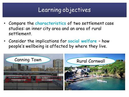 Learning objectives Compare the characteristics of two settlement case studies: an inner city area and an area of rural settlement. Consider the implications.