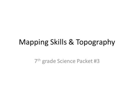 Mapping Skills & Topography 7 th grade Science Packet #3.