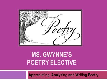 MS. GWYNNE'S POETRY ELECTIVE Appreciating, Analyzing and Writing Poetry.