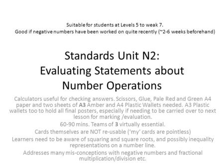 Standards Unit N2: Evaluating Statements about Number Operations Calculators useful for checking answers. Scissors, Glue, Pale Red and Green A4 paper and.