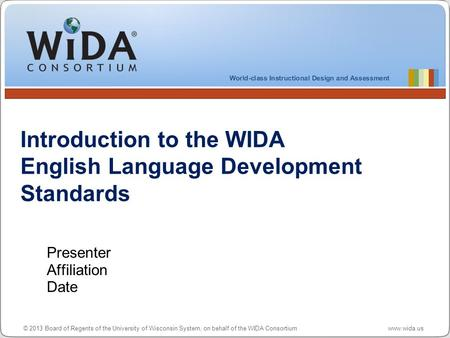 © 2013 Board of Regents of the University of Wisconsin System, on behalf of the WIDA Consortium www.wida.us Introduction to the WIDA English Language Development.