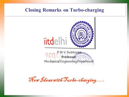 Closing Remarks on Turbo-charging P M V Subbarao Professor Mechanical Engineering Department New Ideas with Turbo-charging….